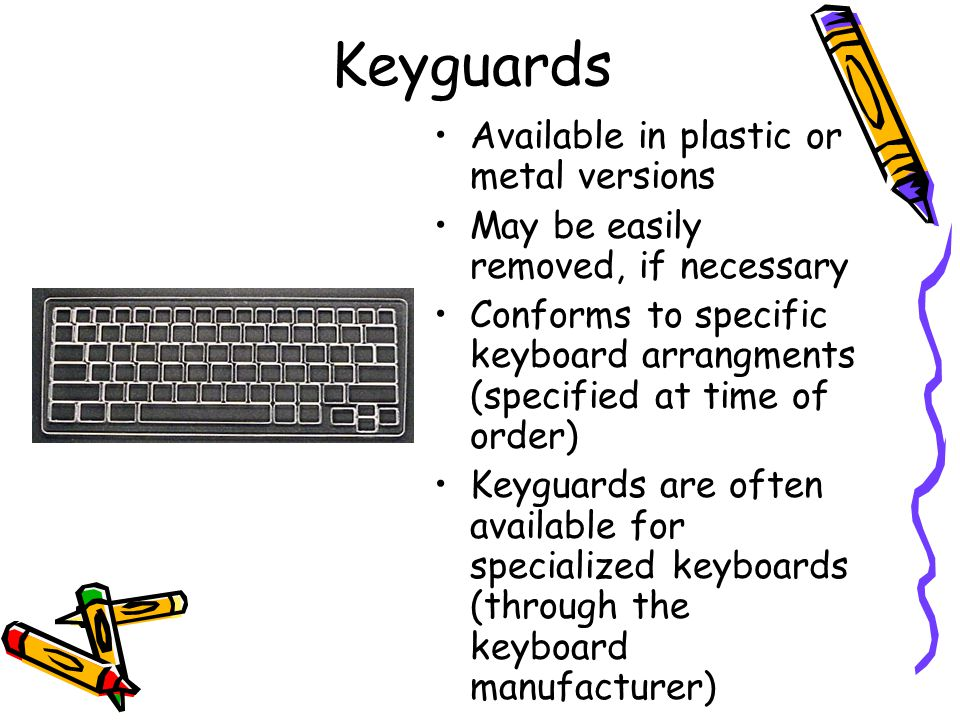 Keyguards Available in plastic or metal versions May be easily removed, if necessary Conforms to specific keyboard arrangments (specified at time of order) Keyguards are often available for specialized keyboards (through the keyboard manufacturer)