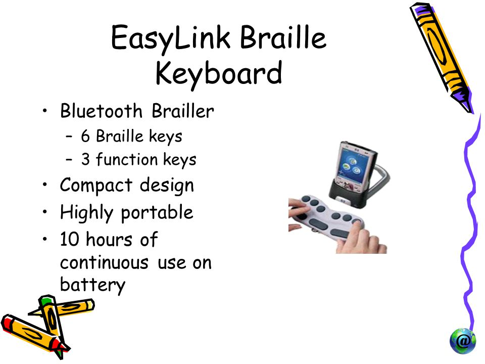 EasyLink Braille Keyboard Bluetooth Brailler –6 Braille keys –3 function keys Compact design Highly portable 10 hours of continuous use on battery