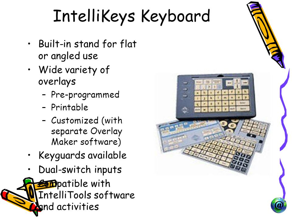 IntelliKeys Keyboard Built-in stand for flat or angled use Wide variety of overlays –Pre-programmed –Printable –Customized (with separate Overlay Maker software) Keyguards available Dual-switch inputs Compatible with IntelliTools software and activities