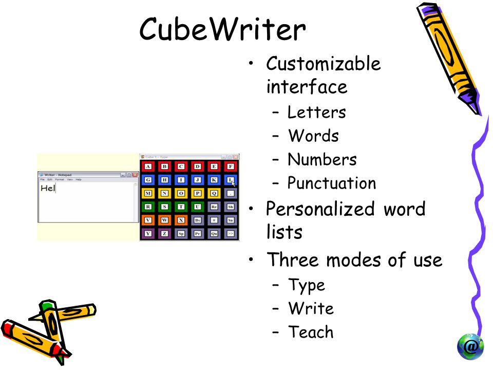 CubeWriter Customizable interface –Letters –Words –Numbers –Punctuation Personalized word lists Three modes of use –Type –Write –Teach