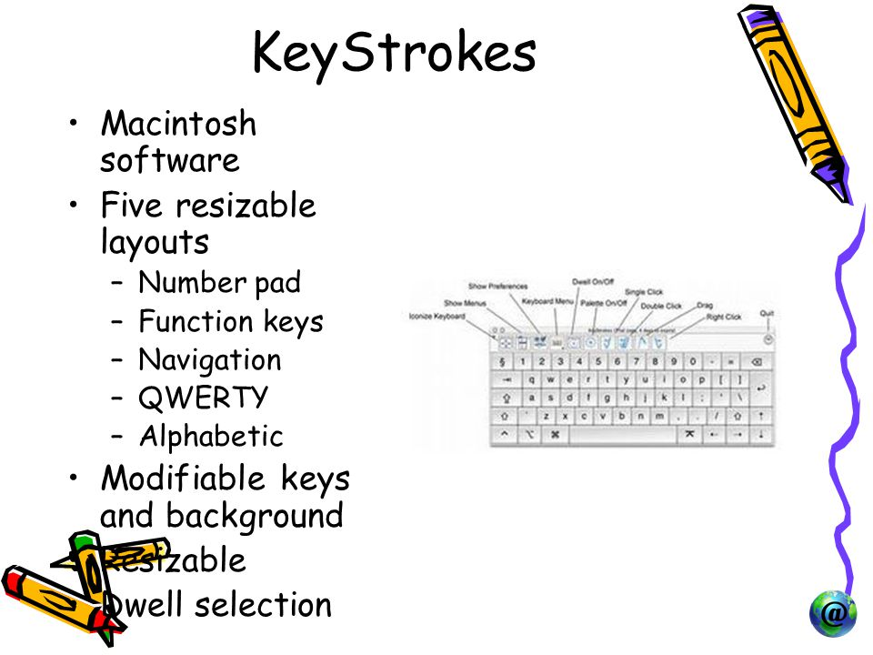 KeyStrokes Macintosh software Five resizable layouts –Number pad –Function keys –Navigation –QWERTY –Alphabetic Modifiable keys and background Resizable Dwell selection