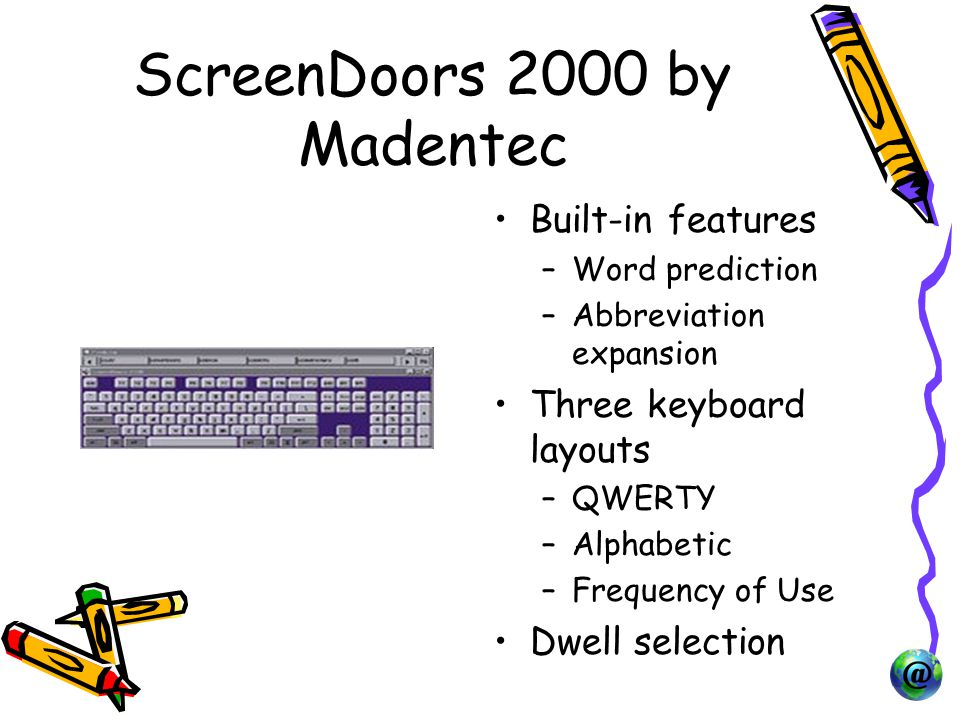 ScreenDoors 2000 by Madentec Built-in features –Word prediction –Abbreviation expansion Three keyboard layouts –QWERTY –Alphabetic –Frequency of Use Dwell selection
