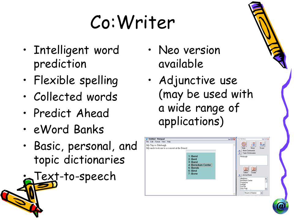 Co:Writer Intelligent word prediction Flexible spelling Collected words Predict Ahead eWord Banks Basic, personal, and topic dictionaries Text-to-speech Neo version available Adjunctive use (may be used with a wide range of applications)