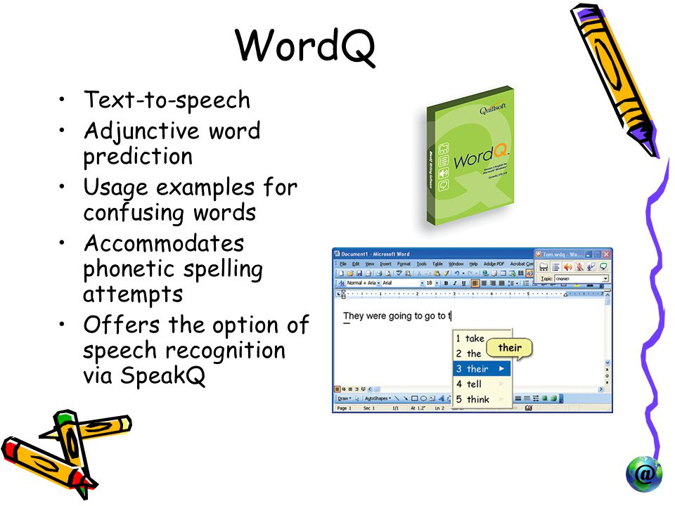 WordQ Text-to-speech Adjunctive word prediction Usage examples for confusing words Accommodates phonetic spelling attempts Offers the option of speech recognition via SpeakQ
