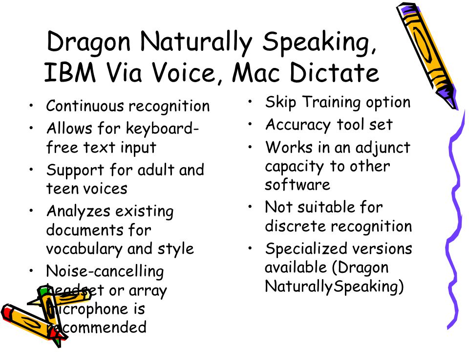 Dragon Naturally Speaking, IBM Via Voice, Mac Dictate Continuous recognition Allows for keyboard- free text input Support for adult and teen voices Analyzes existing documents for vocabulary and style Noise-cancelling headset or array microphone is recommended Skip Training option Accuracy tool set Works in an adjunct capacity to other software Not suitable for discrete recognition Specialized versions available (Dragon NaturallySpeaking)