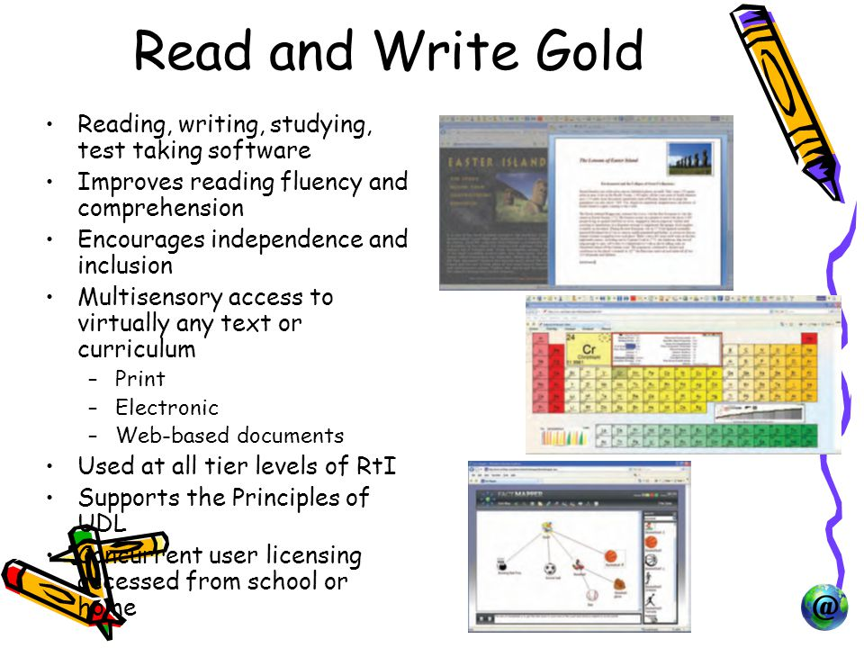 Read and Write Gold Reading, writing, studying, test taking software Improves reading fluency and comprehension Encourages independence and inclusion Multisensory access to virtually any text or curriculum –Print –Electronic –Web-based documents Used at all tier levels of RtI Supports the Principles of UDL Concurrent user licensing accessed from school or home