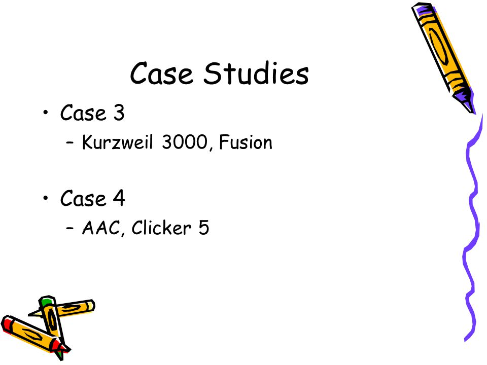 Case Studies Case 3 –Kurzweil 3000, Fusion Case 4 –AAC, Clicker 5