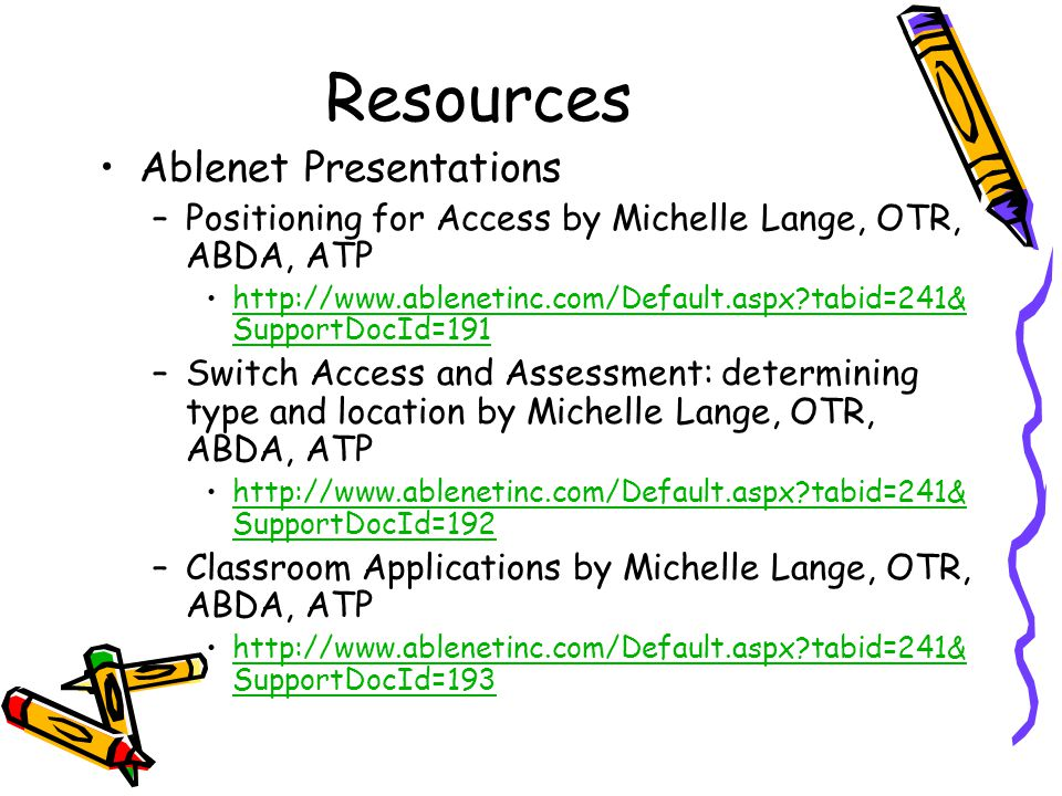 Resources Ablenet Presentations –Positioning for Access by Michelle Lange, OTR, ABDA, ATP http://www.ablenetinc.com/Default.aspx tabid=241& SupportDocId=191http://www.ablenetinc.com/Default.aspx tabid=241& SupportDocId=191 –Switch Access and Assessment: determining type and location by Michelle Lange, OTR, ABDA, ATP http://www.ablenetinc.com/Default.aspx tabid=241& SupportDocId=192http://www.ablenetinc.com/Default.aspx tabid=241& SupportDocId=192 –Classroom Applications by Michelle Lange, OTR, ABDA, ATP http://www.ablenetinc.com/Default.aspx tabid=241& SupportDocId=193http://www.ablenetinc.com/Default.aspx tabid=241& SupportDocId=193