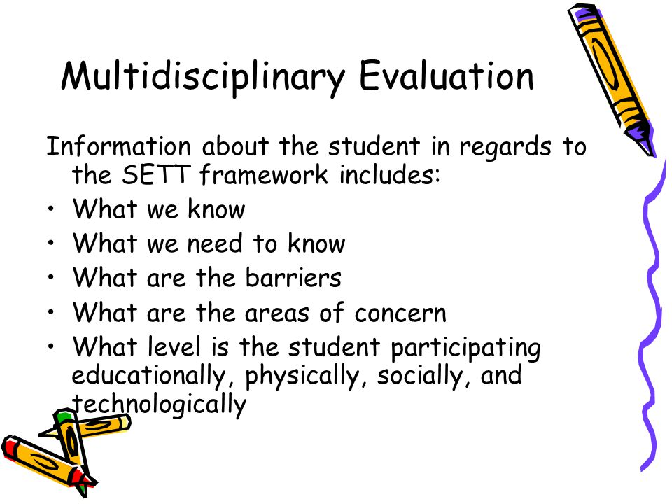 Multidisciplinary Evaluation Information about the student in regards to the SETT framework includes: What we know What we need to know What are the barriers What are the areas of concern What level is the student participating educationally, physically, socially, and technologically