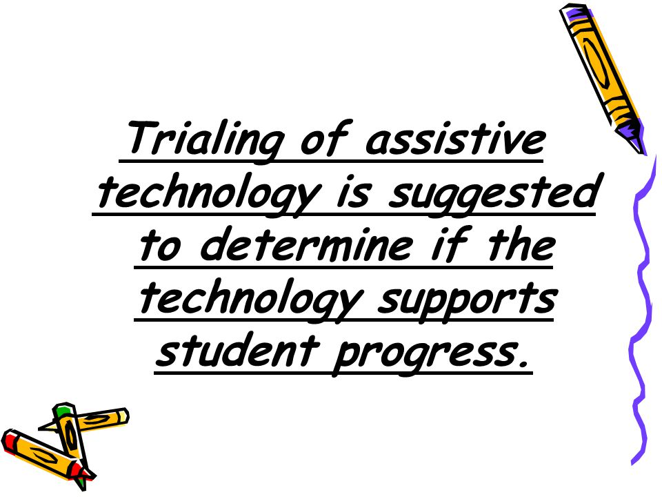 Trialing of assistive technology is suggested to determine if the technology supports student progress.