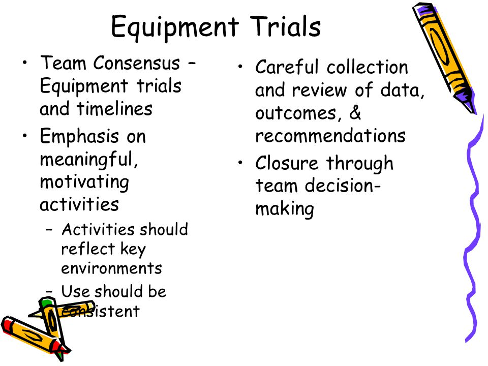 Equipment Trials Team Consensus – Equipment trials and timelines Emphasis on meaningful, motivating activities –Activities should reflect key environments –Use should be consistent Careful collection and review of data, outcomes, & recommendations Closure through team decision- making