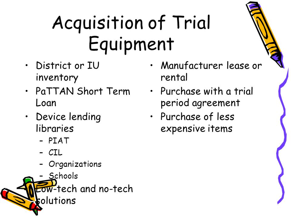 Acquisition of Trial Equipment District or IU inventory PaTTAN Short Term Loan Device lending libraries –PIAT –CIL –Organizations –Schools Low-tech and no-tech solutions Manufacturer lease or rental Purchase with a trial period agreement Purchase of less expensive items