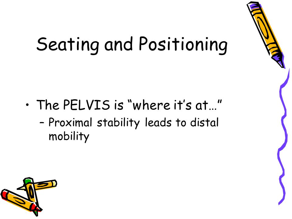 The PELVIS is where it's at… –Proximal stability leads to distal mobility