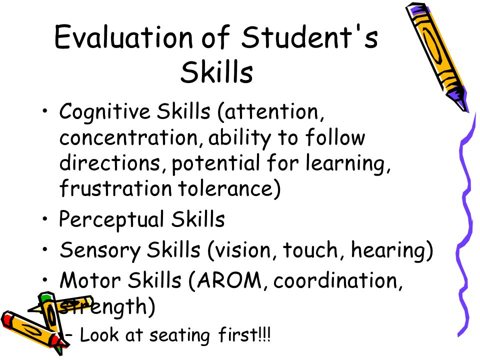 Evaluation of Student s Skills Cognitive Skills (attention, concentration, ability to follow directions, potential for learning, frustration tolerance) Perceptual Skills Sensory Skills (vision, touch, hearing) Motor Skills (AROM, coordination, strength) –Look at seating first!!!