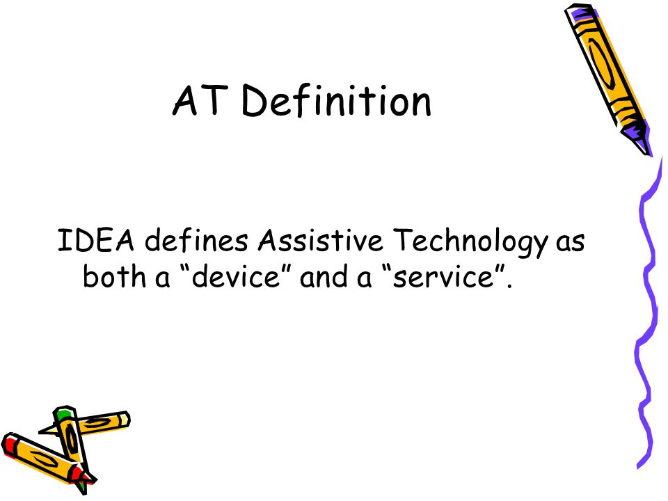 AT Definition IDEA defines Assistive Technology as both a device and a service .