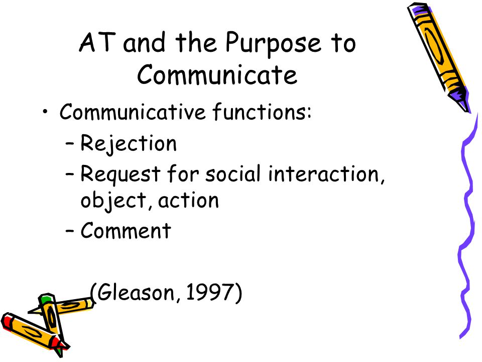 AT and the Purpose to Communicate Communicative functions: –Rejection –Request for social interaction, object, action –Comment (Gleason, 1997)