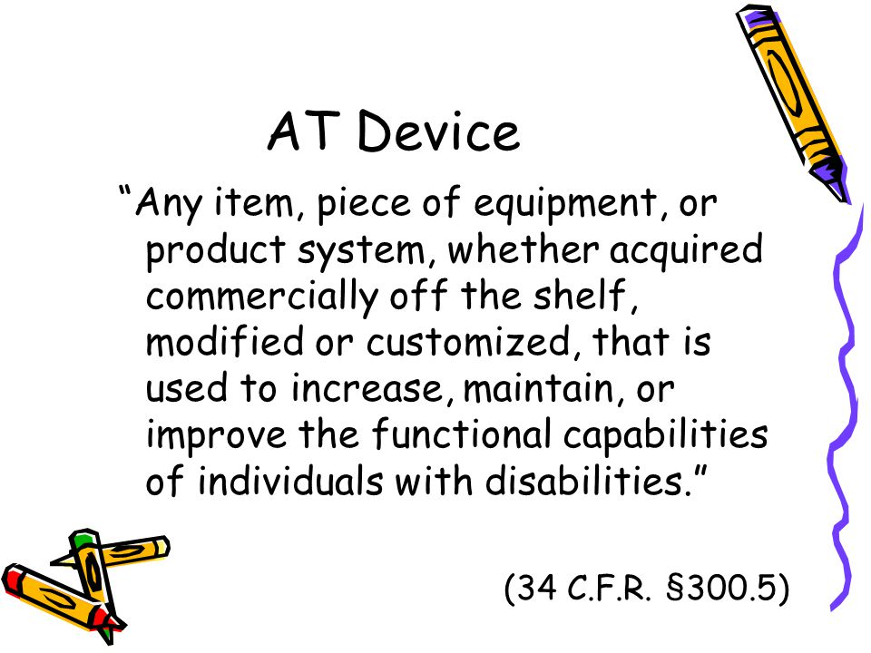 AT Device Any item, piece of equipment, or product system, whether acquired commercially off the shelf, modified or customized, that is used to increase, maintain, or improve the functional capabilities of individuals with disabilities. (34 C.F.R.