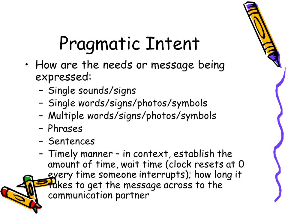 Pragmatic Intent How are the needs or message being expressed: –Single sounds/signs –Single words/signs/photos/symbols –Multiple words/signs/photos/symbols –Phrases –Sentences –Timely manner – in context, establish the amount of time, wait time (clock resets at 0 every time someone interrupts); how long it takes to get the message across to the communication partner