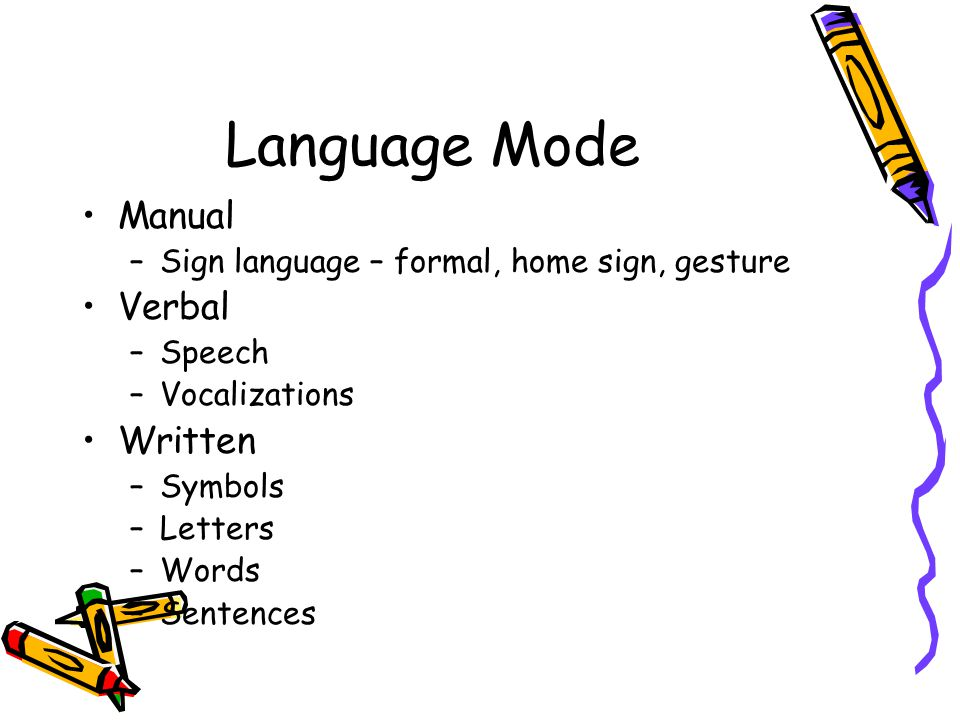 Language Mode Manual –Sign language – formal, home sign, gesture Verbal –Speech –Vocalizations Written –Symbols –Letters –Words –Sentences