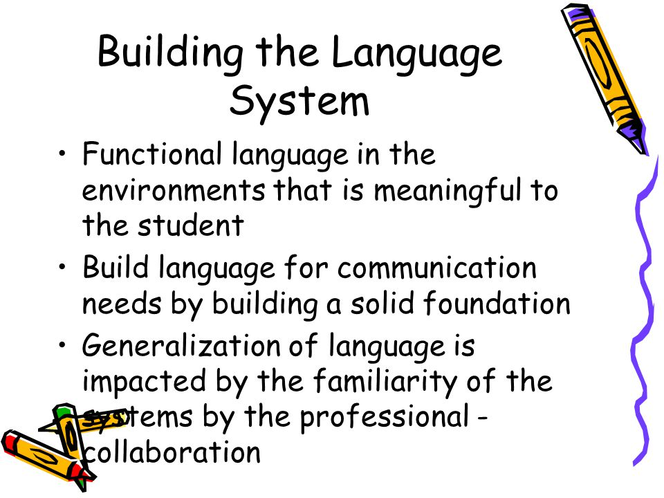 Building the Language System Functional language in the environments that is meaningful to the student Build language for communication needs by building a solid foundation Generalization of language is impacted by the familiarity of the systems by the professional - collaboration