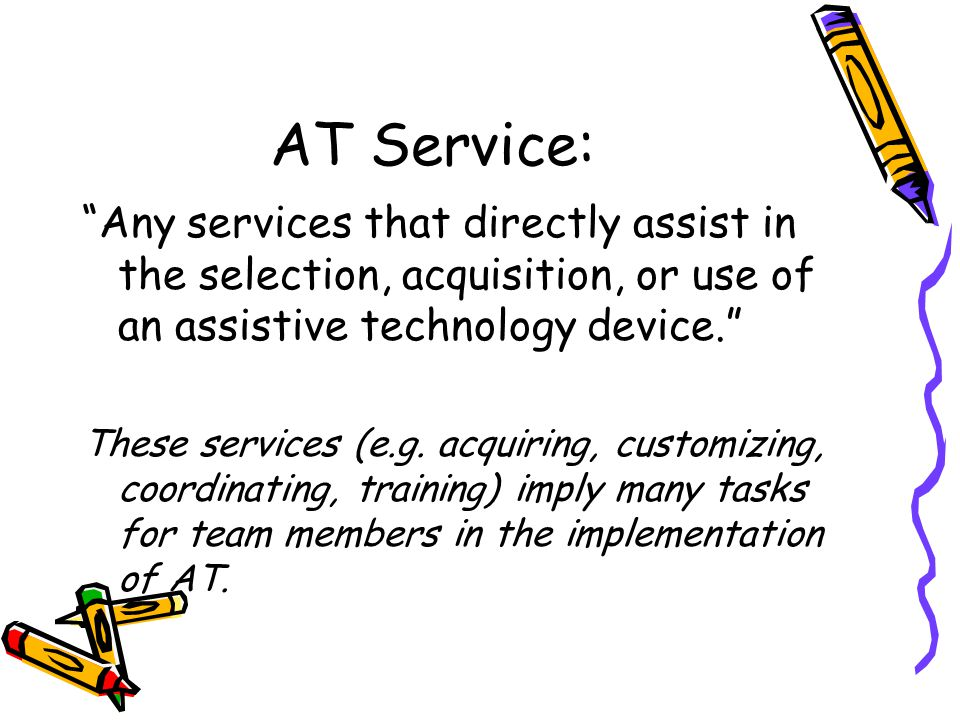 AT Service: Any services that directly assist in the selection, acquisition, or use of an assistive technology device. These services (e.g.