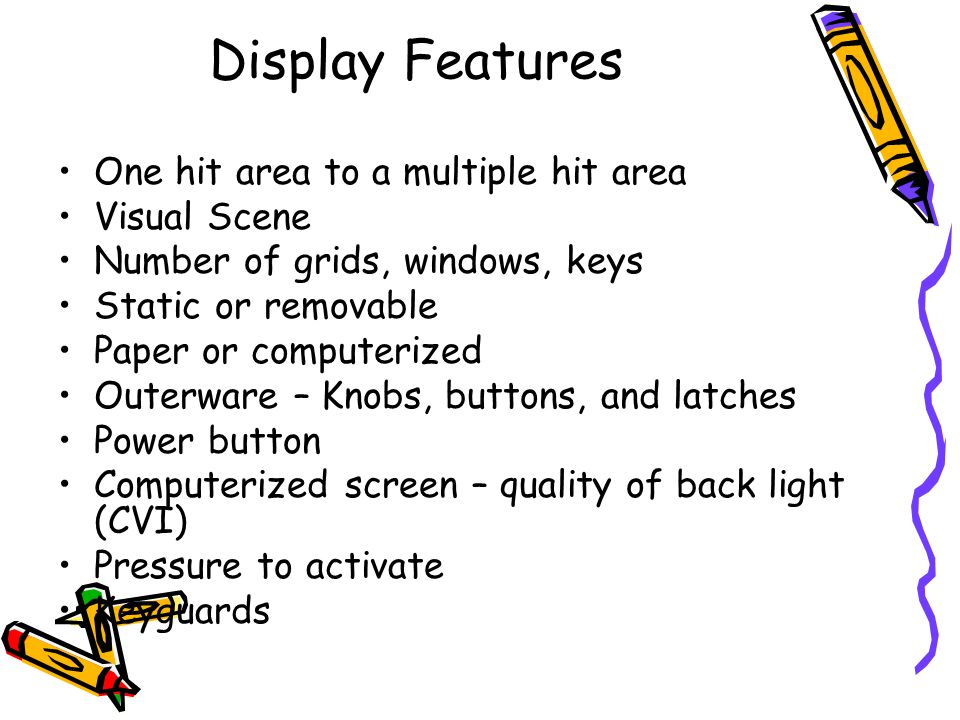 Display Features One hit area to a multiple hit area Visual Scene Number of grids, windows, keys Static or removable Paper or computerized Outerware – Knobs, buttons, and latches Power button Computerized screen – quality of back light (CVI) Pressure to activate Keyguards