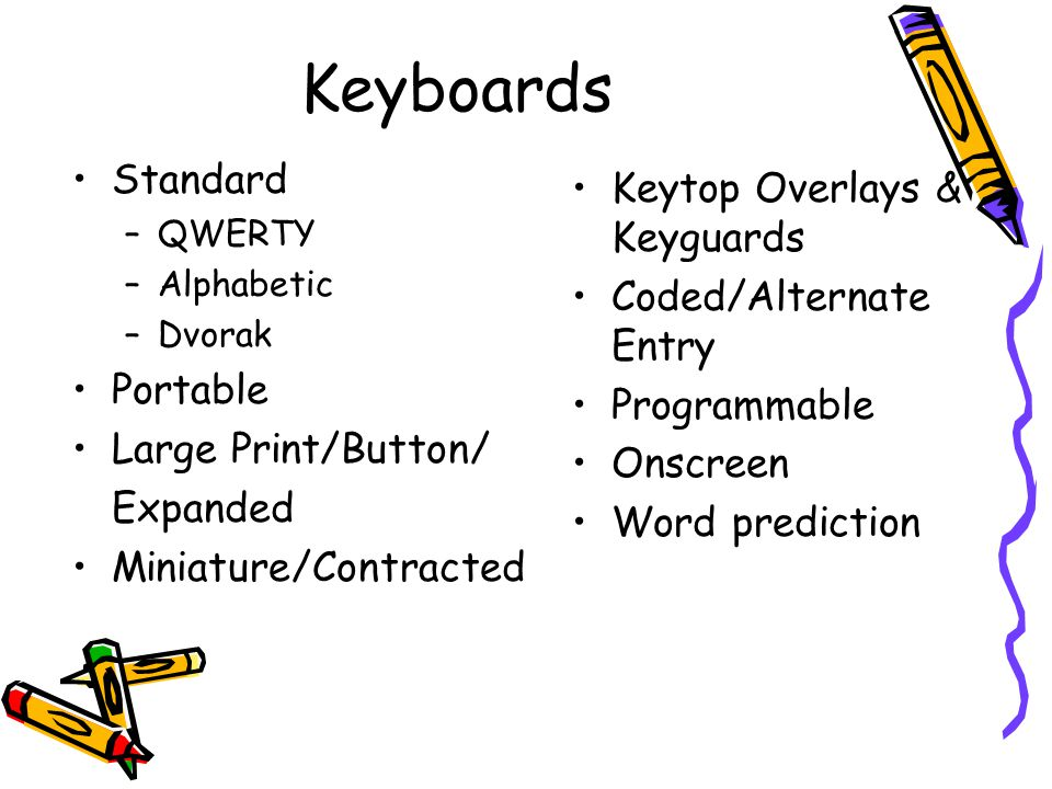 Keyboards Standard –QWERTY –Alphabetic –Dvorak Portable Large Print/Button/ Expanded Miniature/Contracted Keytop Overlays & Keyguards Coded/Alternate Entry Programmable Onscreen Word prediction