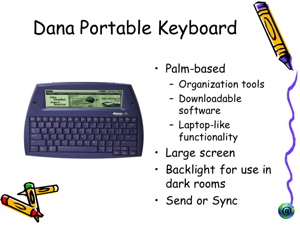 Dana Portable Keyboard Palm-based –Organization tools –Downloadable software –Laptop-like functionality Large screen Backlight for use in dark rooms Send or Sync