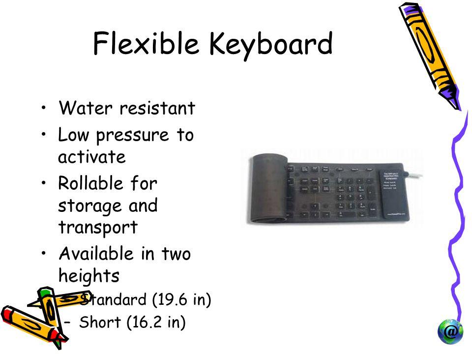 Flexible Keyboard Water resistant Low pressure to activate Rollable for storage and transport Available in two heights –Standard (19.6 in) –Short (16.2 in)