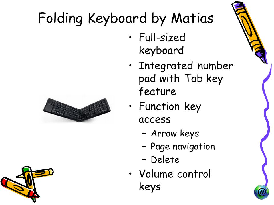 Folding Keyboard by Matias Full-sized keyboard Integrated number pad with Tab key feature Function key access –Arrow keys –Page navigation –Delete Volume control keys