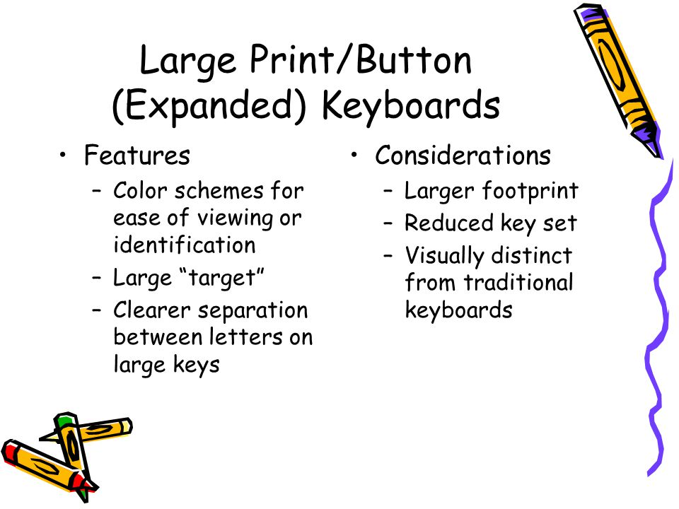 Large Print/Button (Expanded) Keyboards Features –Color schemes for ease of viewing or identification –Large target –Clearer separation between letters on large keys Considerations –Larger footprint –Reduced key set –Visually distinct from traditional keyboards