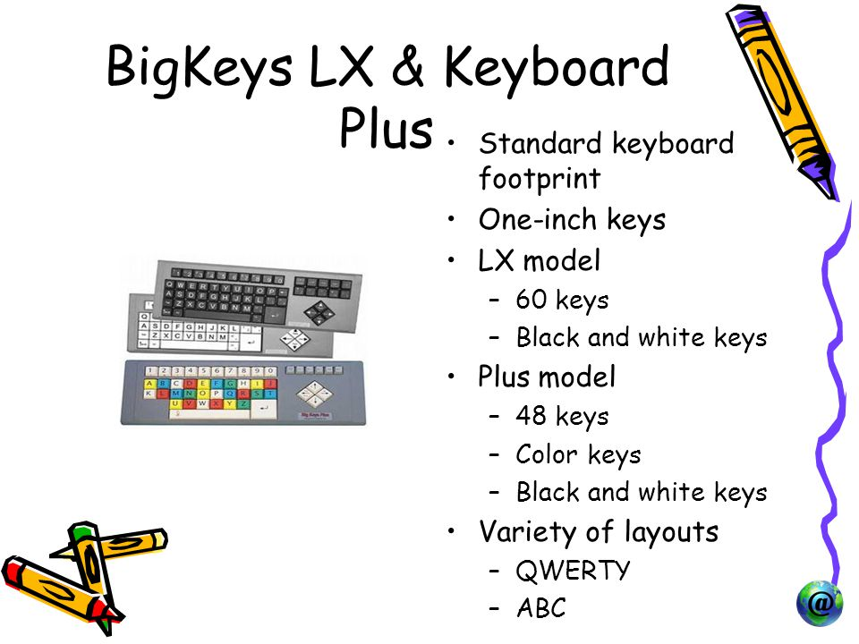 BigKeys LX & Keyboard Plus Standard keyboard footprint One-inch keys LX model –60 keys –Black and white keys Plus model –48 keys –Color keys –Black and white keys Variety of layouts –QWERTY –ABC