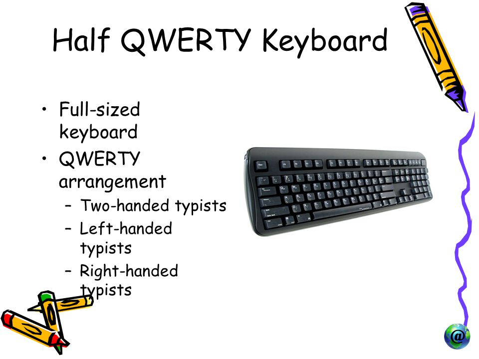 Half QWERTY Keyboard Full-sized keyboard QWERTY arrangement –Two-handed typists –Left-handed typists –Right-handed typists