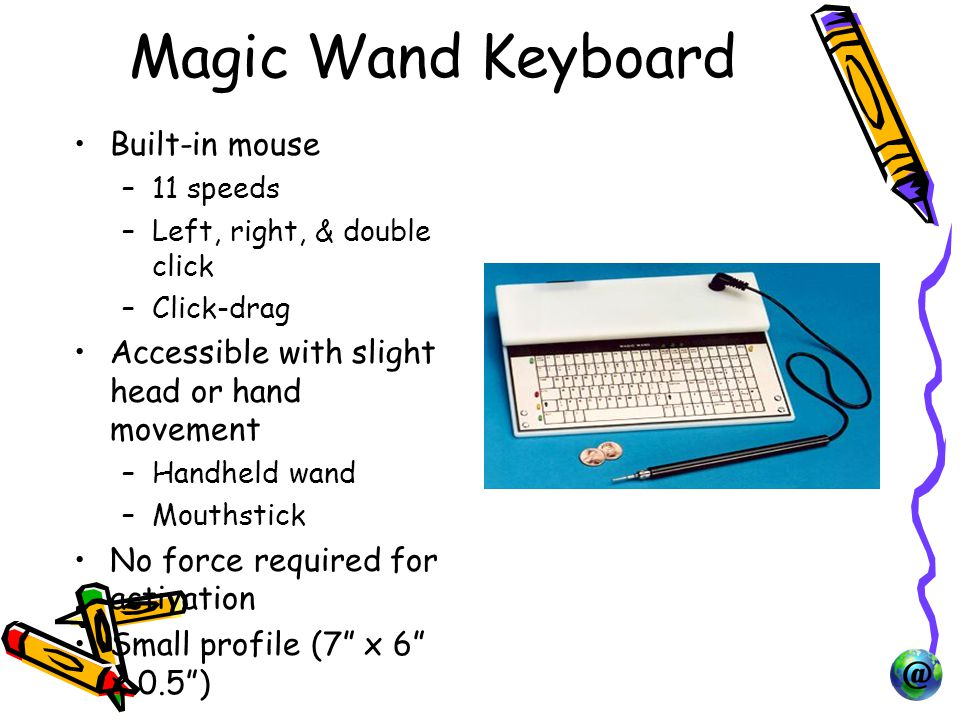Magic Wand Keyboard Built-in mouse –11 speeds –Left, right, & double click –Click-drag Accessible with slight head or hand movement –Handheld wand –Mouthstick No force required for activation Small profile (7 x 6 x 0.5 )