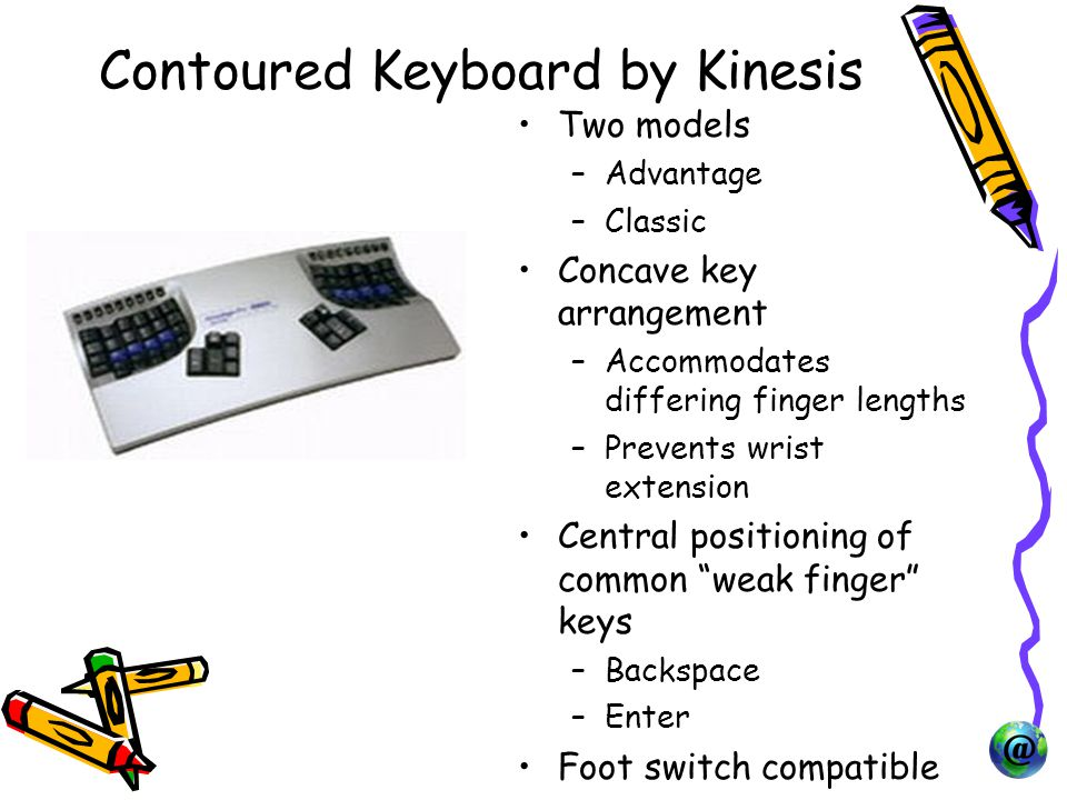 Contoured Keyboard by Kinesis Two models –Advantage –Classic Concave key arrangement –Accommodates differing finger lengths –Prevents wrist extension Central positioning of common weak finger keys –Backspace –Enter Foot switch compatible