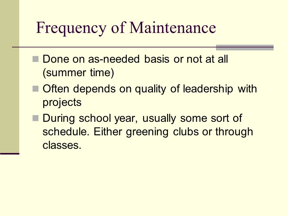 Frequency of Maintenance Done on as-needed basis or not at all (summer time) Often depends on quality of leadership with projects During school year, usually some sort of schedule.