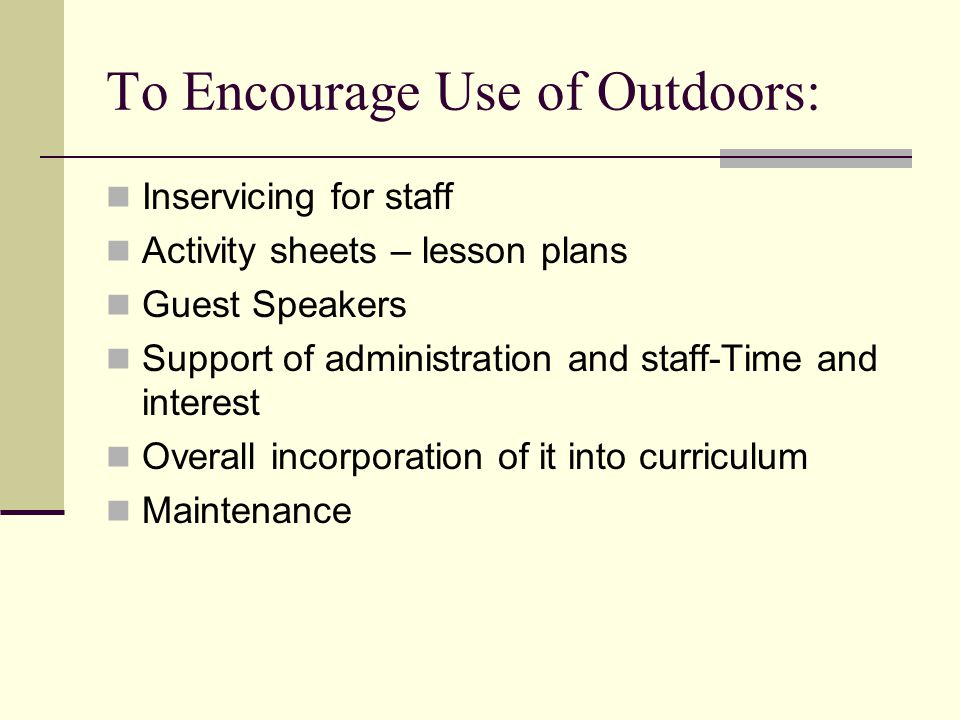 To Encourage Use of Outdoors: Inservicing for staff Activity sheets – lesson plans Guest Speakers Support of administration and staff-Time and interest Overall incorporation of it into curriculum Maintenance