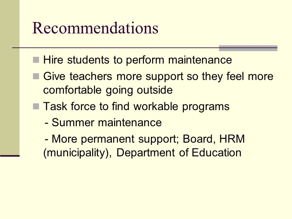 Recommendations Hire students to perform maintenance Give teachers more support so they feel more comfortable going outside Task force to find workable programs - Summer maintenance - More permanent support; Board, HRM (municipality), Department of Education