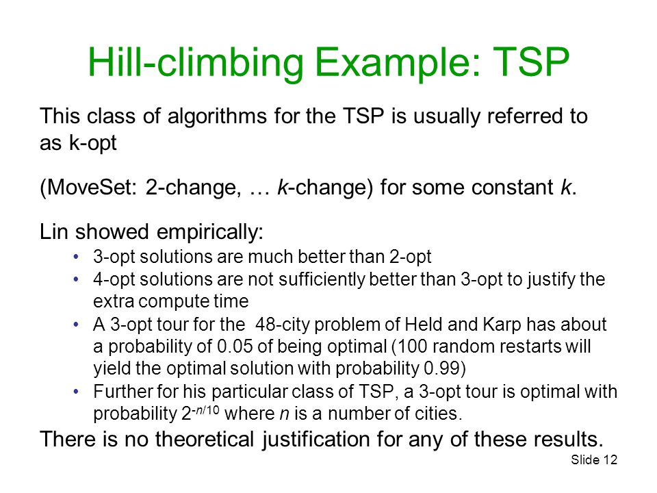Slide 12 Hill-climbing Example: TSP This class of algorithms for the TSP is usually referred to as k-opt (MoveSet: 2-change, … k-change) for some constant k.