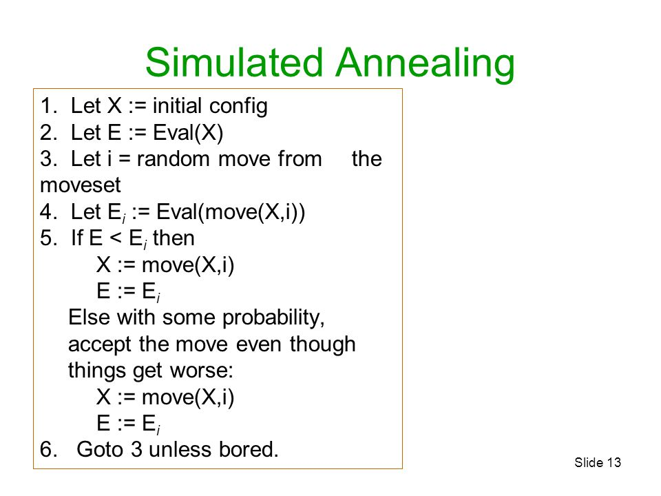 Slide 13 Simulated Annealing 1. Let X := initial config 2. Let E := Eval(X) 3. Let i = random move from the moveset 4. Let E i := Eval(move(X,i)) 5. I