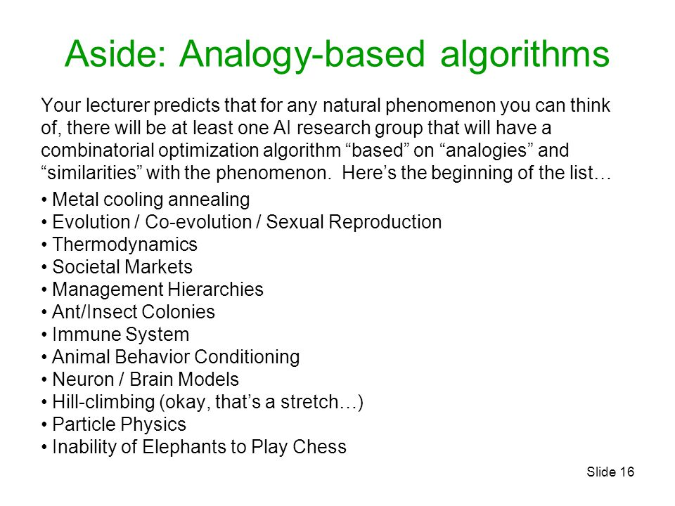 Slide 16 Aside: Analogy-based algorithms Your lecturer predicts that for any natural phenomenon you can think of, there will be at least one AI research group that will have a combinatorial optimization algorithm based on analogies and similarities with the phenomenon.