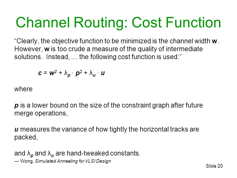 """Slide 20 Channel Routing: Cost Function """"Clearly, the objective function to be minimized is the channel width w. However, w is too crude a measure of"""