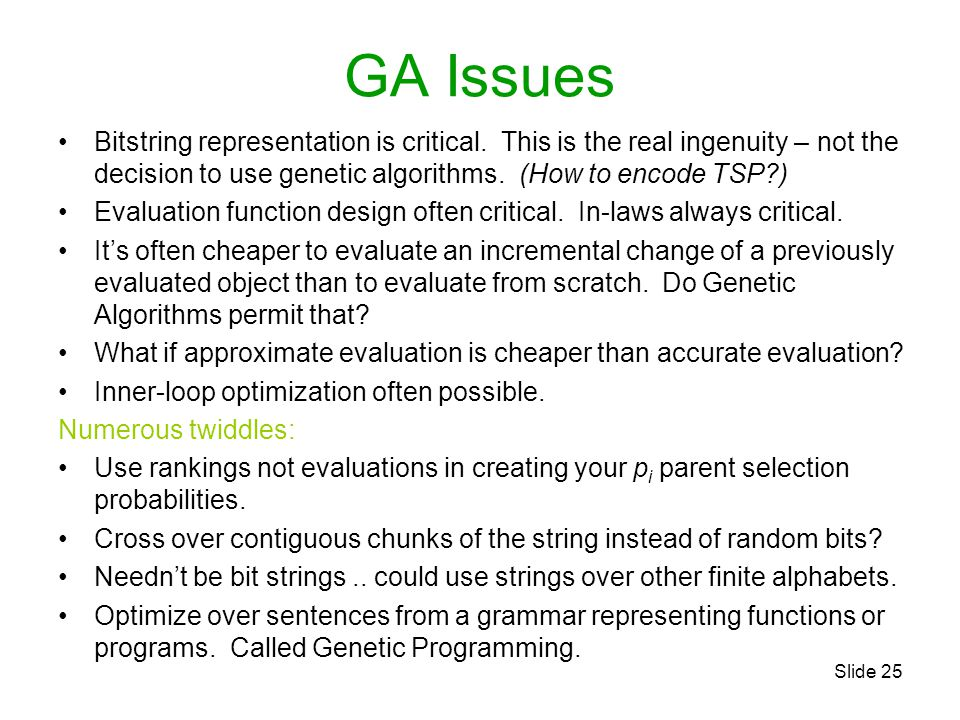 Slide 25 GA Issues Bitstring representation is critical. This is the real ingenuity – not the decision to use genetic algorithms. (How to encode TSP?)