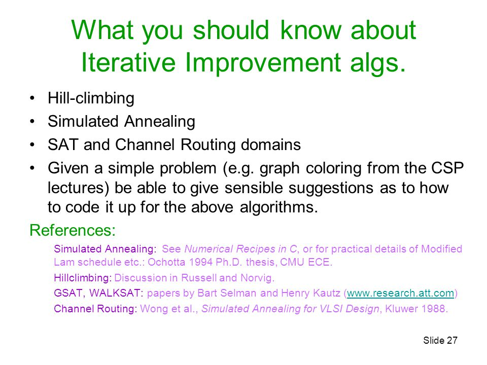 Slide 27 What you should know about Iterative Improvement algs. Hill-climbing Simulated Annealing SAT and Channel Routing domains Given a simple probl