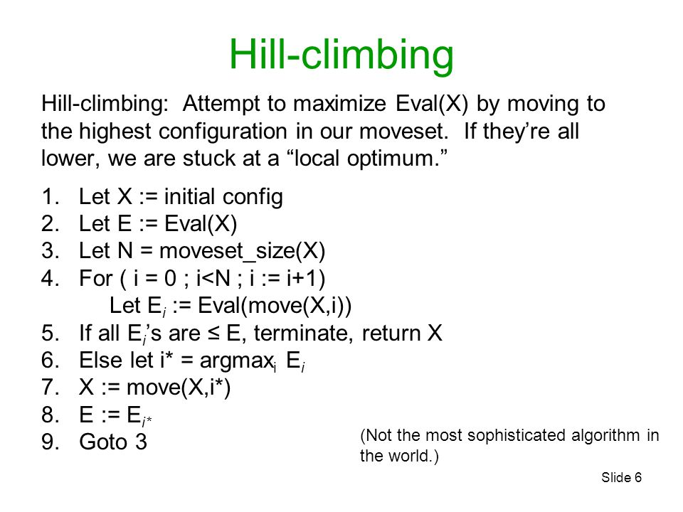 Slide 6 Hill-climbing Hill-climbing: Attempt to maximize Eval(X) by moving to the highest configuration in our moveset. If they're all lower, we are s