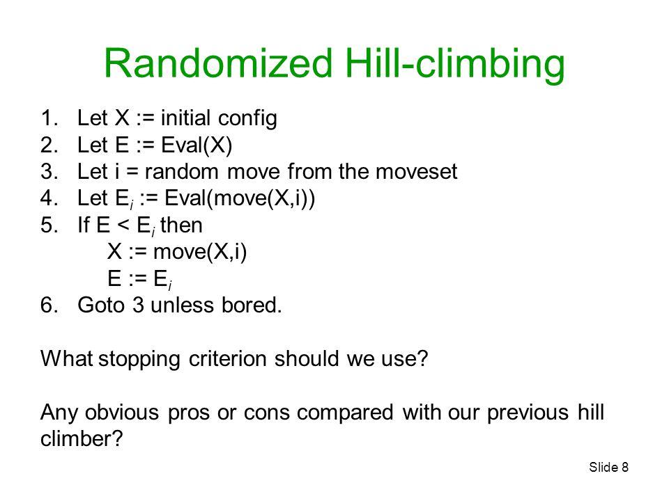 Slide 8 Randomized Hill-climbing 1. Let X := initial config 2. Let E := Eval(X) 3. Let i = random move from the moveset 4. Let E i := Eval(move(X,i))
