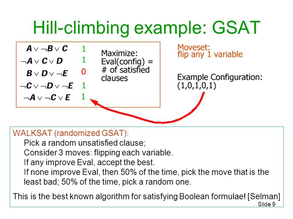 Slide 9 Hill-climbing example: GSAT WALKSAT (randomized GSAT): Pick a random unsatisfied clause; Consider 3 moves: flipping each variable. If any impr