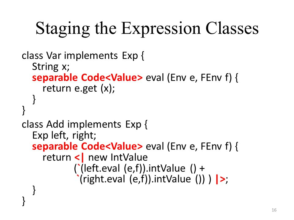 Staging the Expression Classes 16 class Var implements Exp { String x; separable Code eval (Env e, FEnv f) { return e.get (x); } class Add implements Exp { Exp left, right; separable Code eval (Env e, FEnv f) { return <| new IntValue (`(left.eval (e,f)).intValue () + `(right.eval (e,f)).intValue ()) ) |>; }