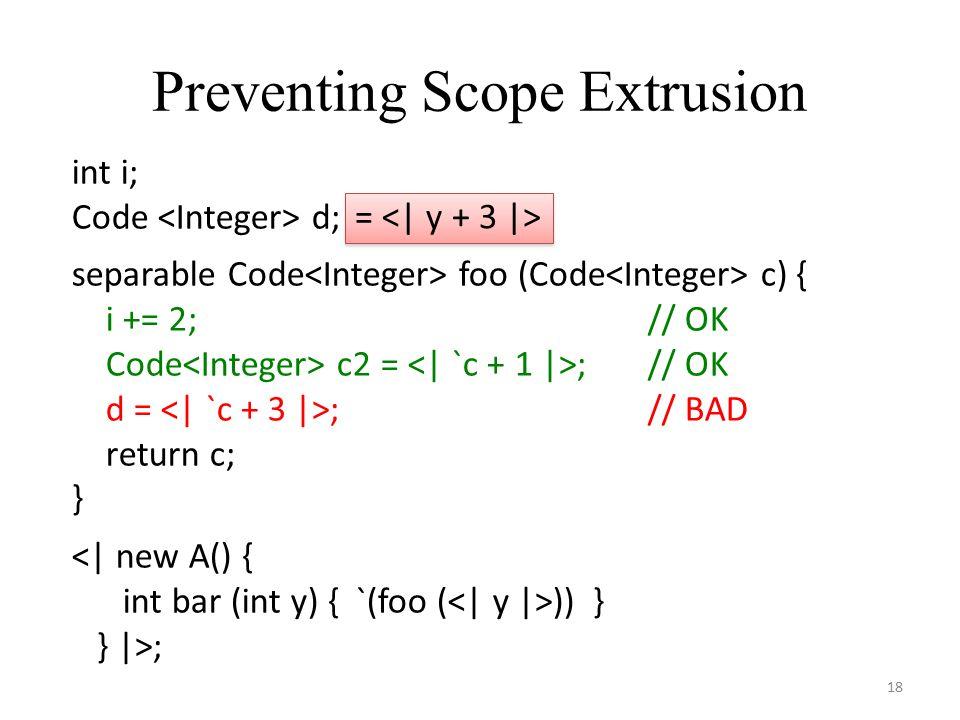 Preventing Scope Extrusion 18 int i; Code d; separable Code foo (Code c) { i += 2;// OK Code c2 = ;// OK d = ;// BAD return c; } <| new A() { int bar (int y) { `(foo ( )) } } |>; =