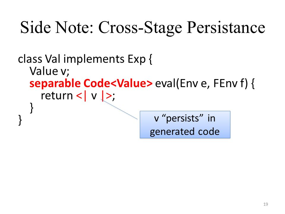 Side Note: Cross-Stage Persistance 19 class Val implements Exp { Value v; separable Code eval(Env e, FEnv f) { return ; } v persists in generated code